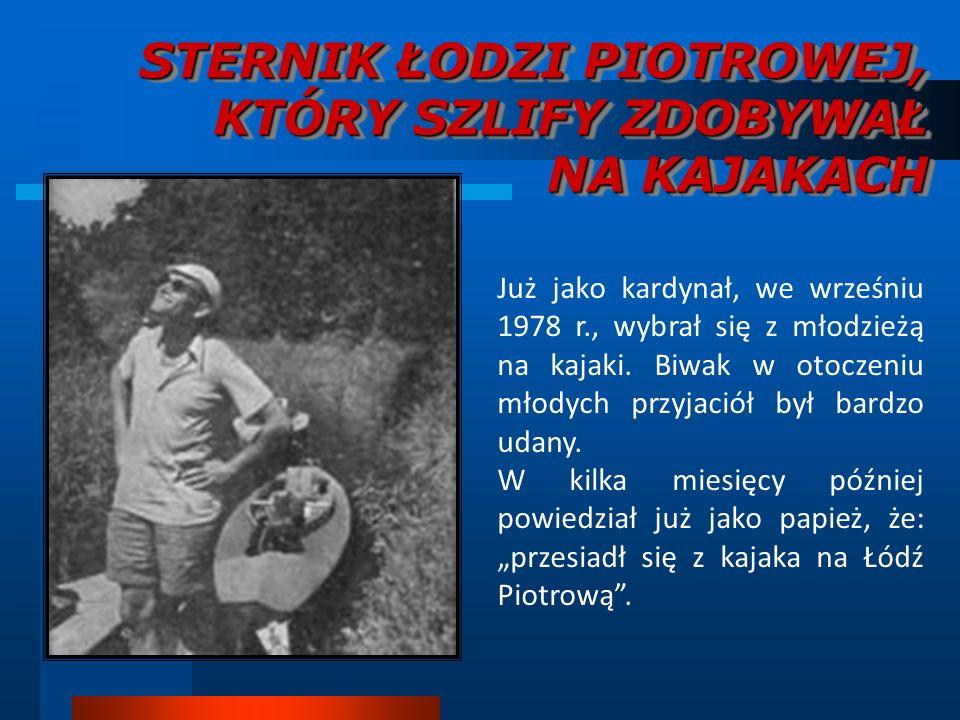 STERNIK ŁODZI PIOTROWEJ, KTÓRY SZLIFY ZDOBYWAŁ NA KAJAKACH Już jako kardynał, we wrześniu 1978 r., wybrał się z młodzieżą na kajaki. Biwak w otoczeniu