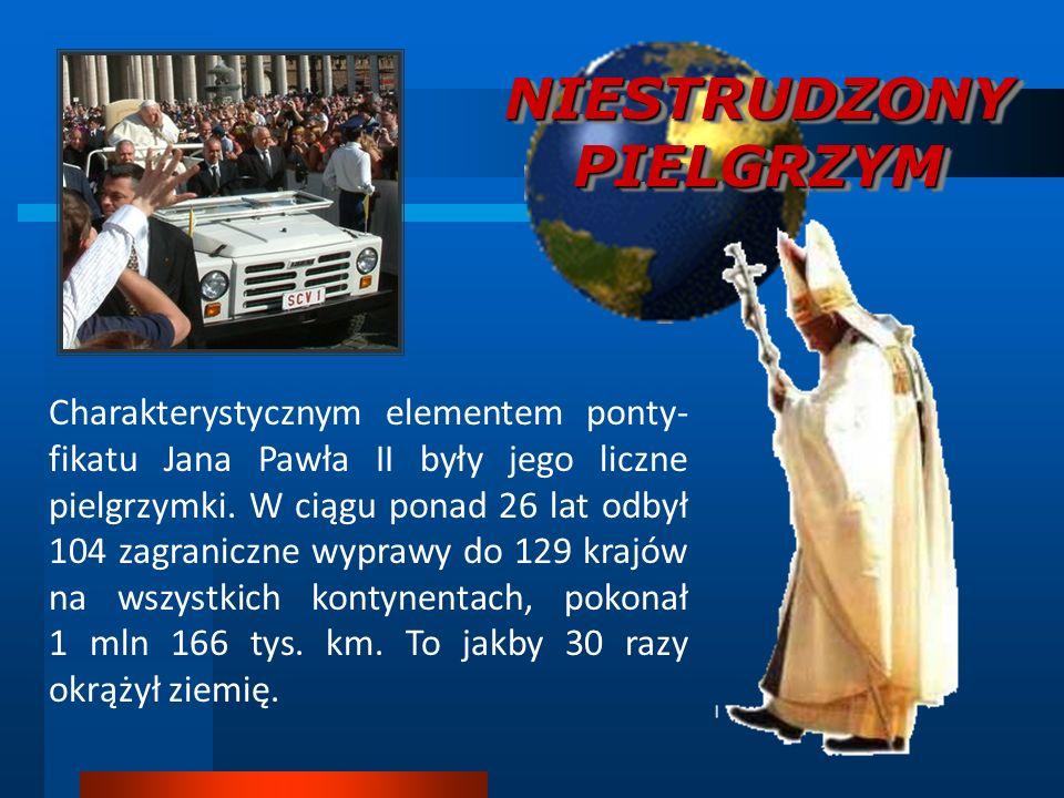 NIESTRUDZONY PIELGRZYM Charakterystycznym elementem ponty- fikatu Jana Pawła II były jego liczne pielgrzymki. W ciągu ponad 26 lat odbył 104 zagranicz
