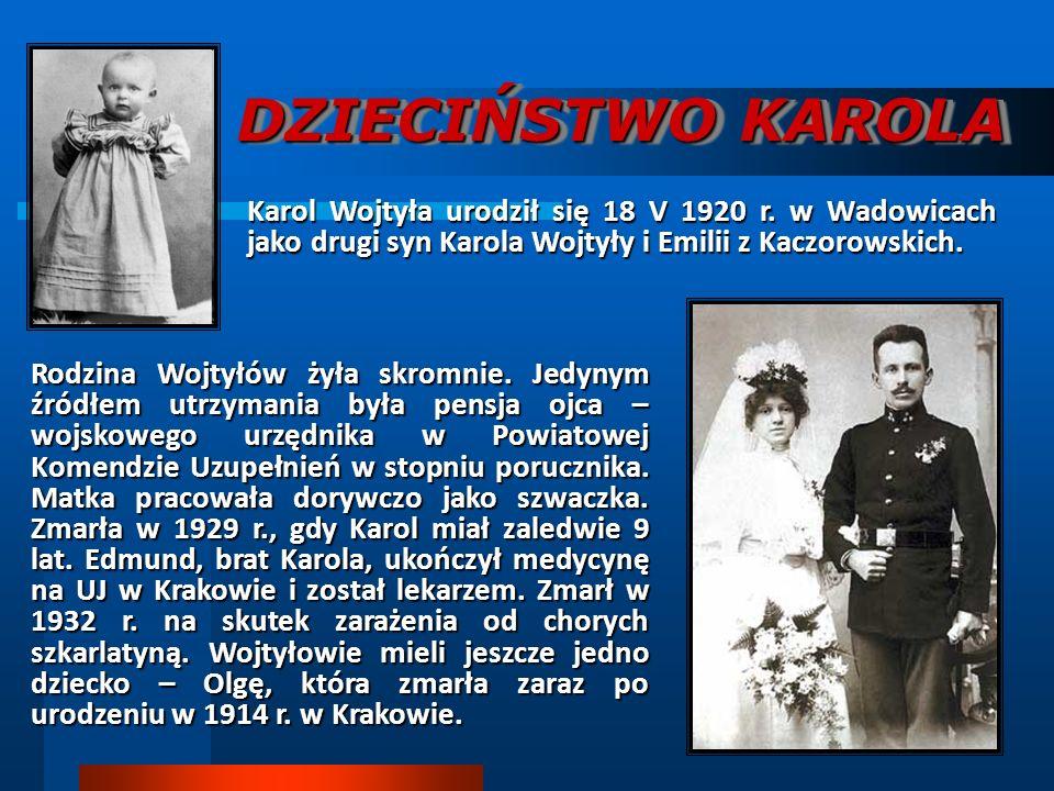 DZIECIŃSTWO KAROLA Karol Wojtyła urodził się 18 V 1920 r. w Wadowicach jako drugi syn Karola Wojtyły i Emilii z Kaczorowskich. Rodzina Wojtyłów żyła s