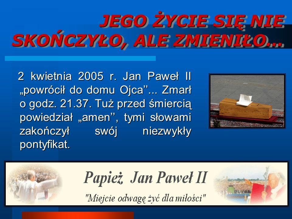 JEGO ŻYCIE SIĘ NIE SKOŃCZYŁO, ALE ZMIENIŁO... 2 kwietnia 2005 r. Jan Paweł II powrócił do domu Ojca... Zmarł o godz. 21.37. Tuż przed śmiercią powiedz