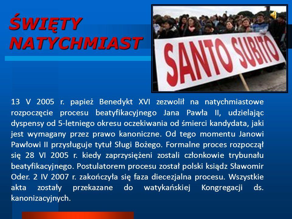 ŚWIĘTY NATYCHMIAST 13 V 2005 r. papież Benedykt XVI zezwolił na natychmiastowe rozpoczęcie procesu beatyfikacyjnego Jana Pawła II, udzielając dyspensy