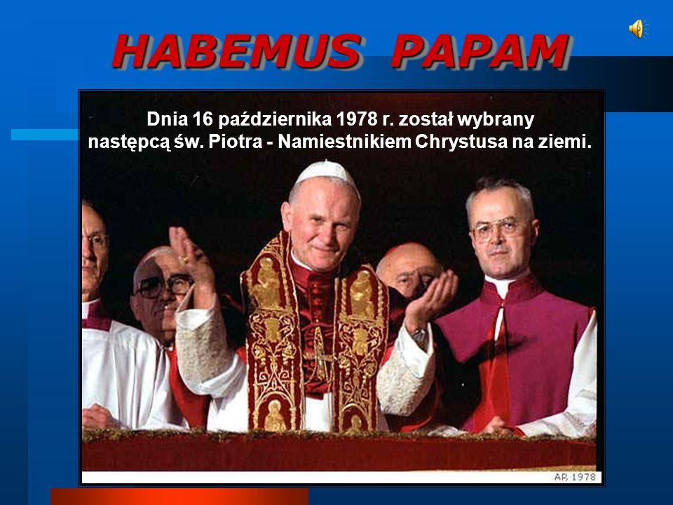 HABEMUS PAPAM Dnia 16 października 1978 r. został wybrany następcą św. Piotra - Namiestnikiem Chrystusa na ziemi.