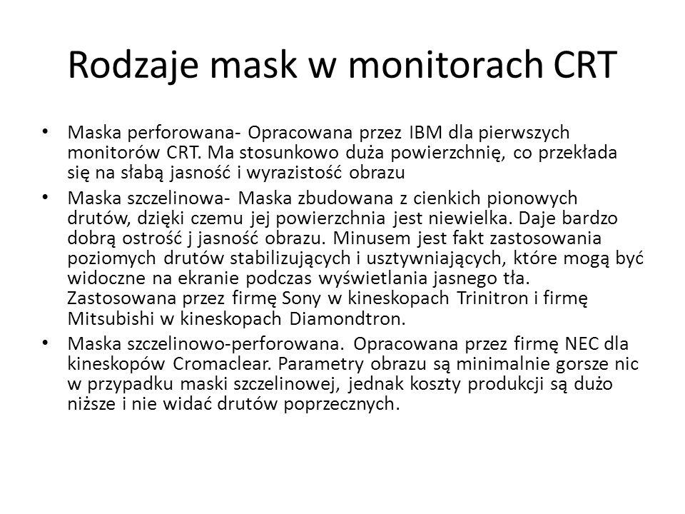 Rodzaje mask w monitorach CRT Maska perforowana- Opracowana przez IBM dla pierwszych monitorów CRT. Ma stosunkowo duża powierzchnię, co przekłada się