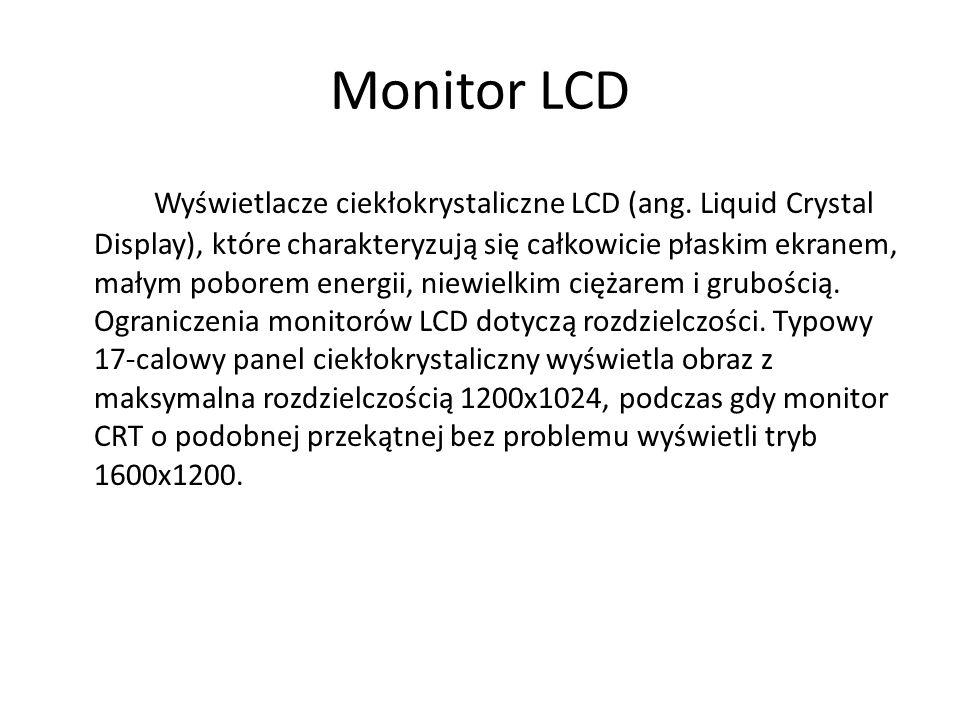 Monitor LCD Wyświetlacze ciekłokrystaliczne LCD (ang. Liquid Crystal Display), które charakteryzują się całkowicie płaskim ekranem, małym poborem ener