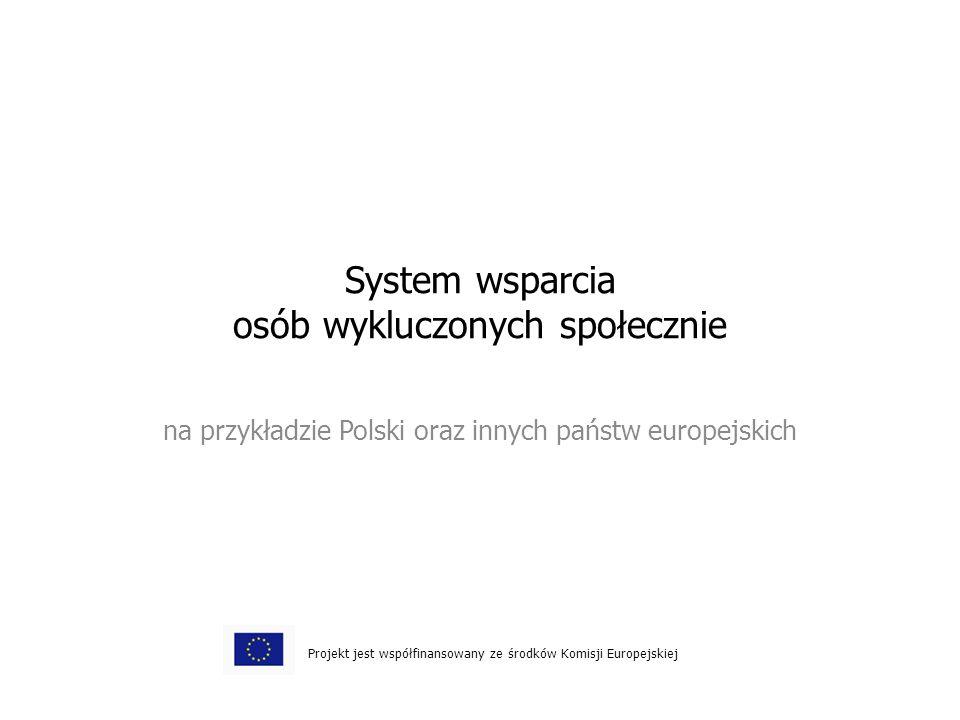 System wsparcia osób wykluczonych społecznie na przykładzie Polski oraz innych państw europejskich Projekt jest współfinansowany ze środków Komisji Europejskiej