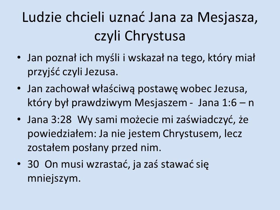 Ludzie chcieli uznać Jana za Mesjasza, czyli Chrystusa Jan poznał ich myśli i wskazał na tego, który miał przyjść czyli Jezusa. Jan zachował właściwą