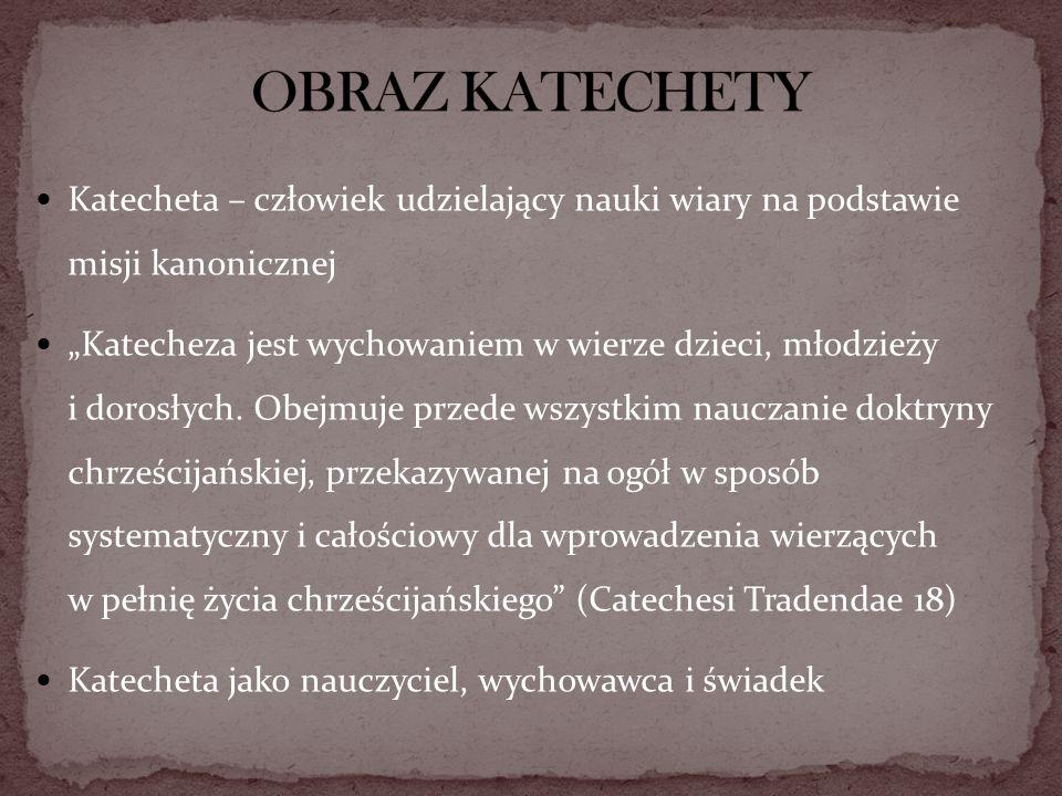 Katecheta – człowiek udzielający nauki wiary na podstawie misji kanonicznej Katecheza jest wychowaniem w wierze dzieci, młodzieży i dorosłych. Obejmuj