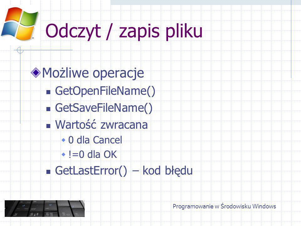 Odczyt / zapis pliku Możliwe operacje GetOpenFileName() GetSaveFileName() Wartość zwracana 0 dla Cancel !=0 dla OK GetLastError() – kod błędu Programowanie w Środowisku Windows