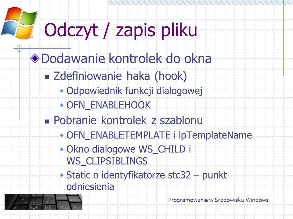 Odczyt / zapis pliku Dodawanie kontrolek do okna Zdefiniowanie haka (hook) Odpowiednik funkcji dialogowej OFN_ENABLEHOOK Pobranie kontrolek z szablonu OFN_ENABLETEMPLATE i lpTemplateName Okno dialogowe WS_CHILD i WS_CLIPSIBLINGS Static o identyfikatorze stc32 – punkt odniesienia Programowanie w Środowisku Windows