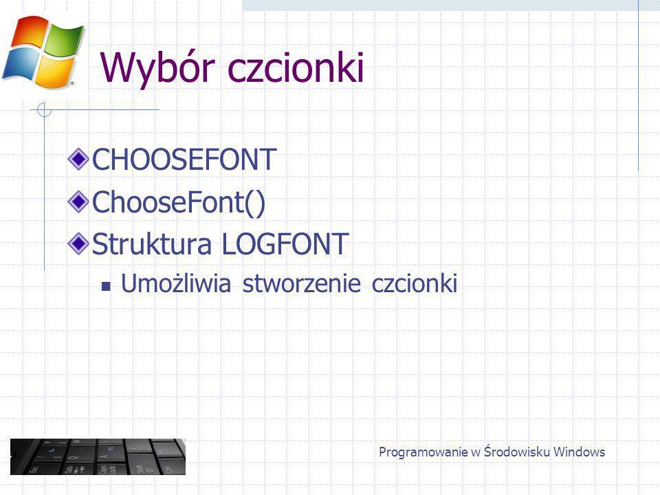 Wybór czcionki CHOOSEFONT ChooseFont() Struktura LOGFONT Umożliwia stworzenie czcionki Programowanie w Środowisku Windows