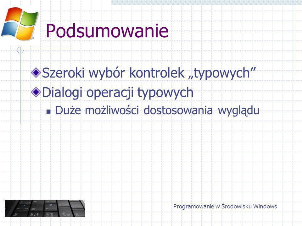 Podsumowanie Szeroki wybór kontrolek typowych Dialogi operacji typowych Duże możliwości dostosowania wyglądu Programowanie w Środowisku Windows