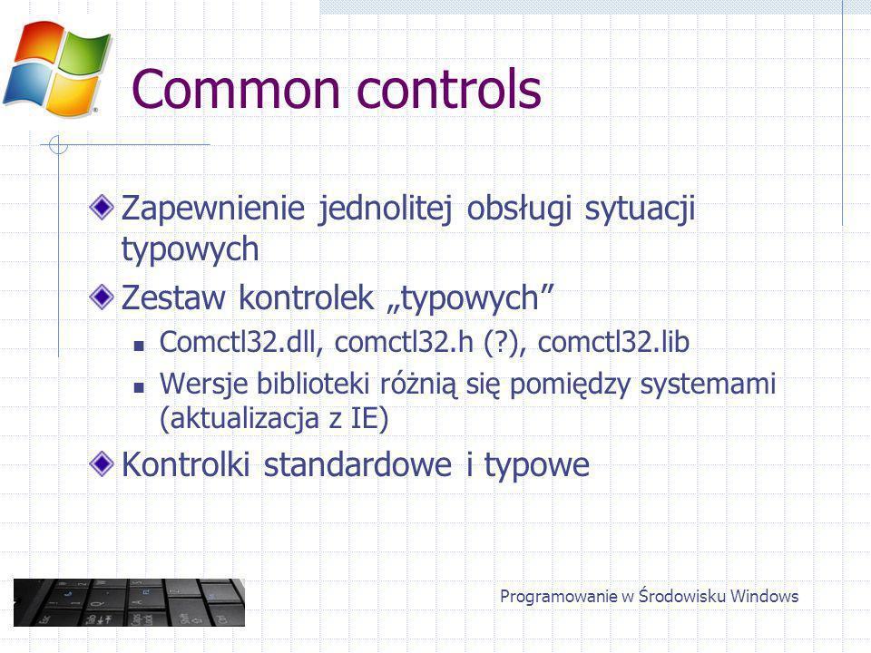 Common controls Zapewnienie jednolitej obsługi sytuacji typowych Zestaw kontrolek typowych Comctl32.dll, comctl32.h ( ), comctl32.lib Wersje biblioteki różnią się pomiędzy systemami (aktualizacja z IE) Kontrolki standardowe i typowe Programowanie w Środowisku Windows