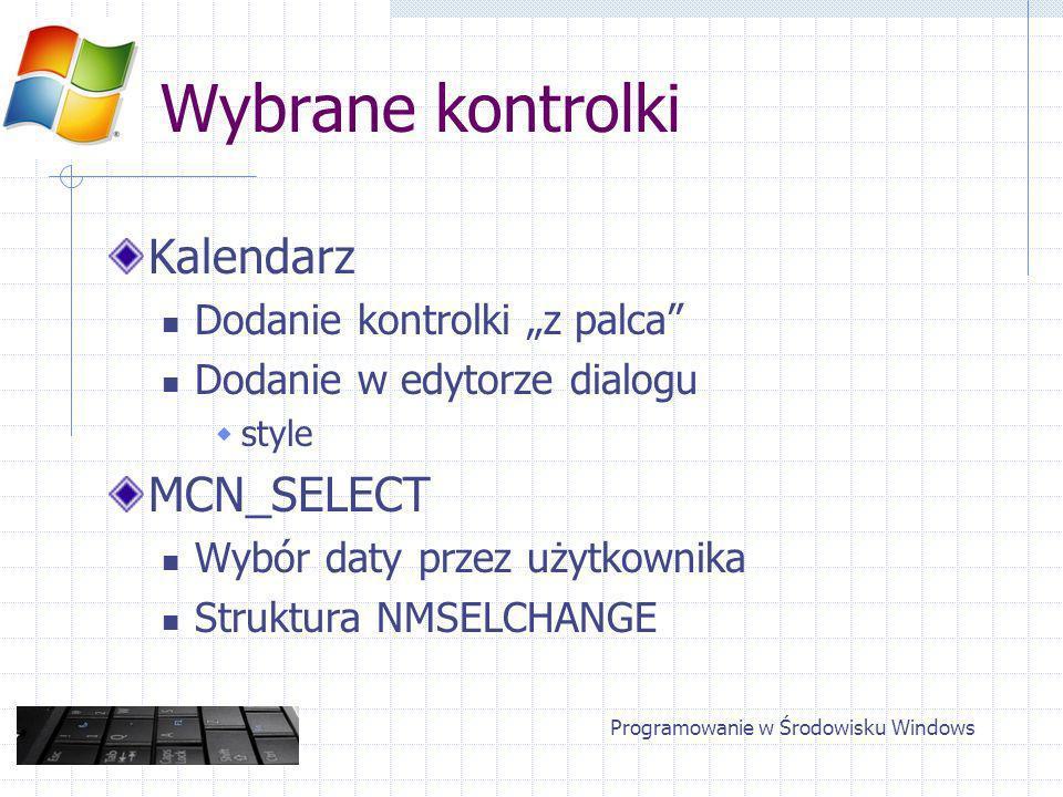 Wybrane kontrolki Kalendarz Dodanie kontrolki z palca Dodanie w edytorze dialogu style MCN_SELECT Wybór daty przez użytkownika Struktura NMSELCHANGE Programowanie w Środowisku Windows