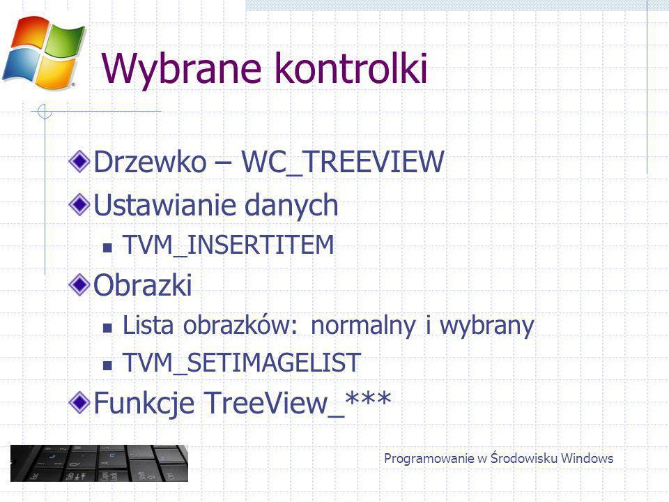 Wybrane kontrolki Drzewko – WC_TREEVIEW Ustawianie danych TVM_INSERTITEM Obrazki Lista obrazków: normalny i wybrany TVM_SETIMAGELIST Funkcje TreeView_*** Programowanie w Środowisku Windows