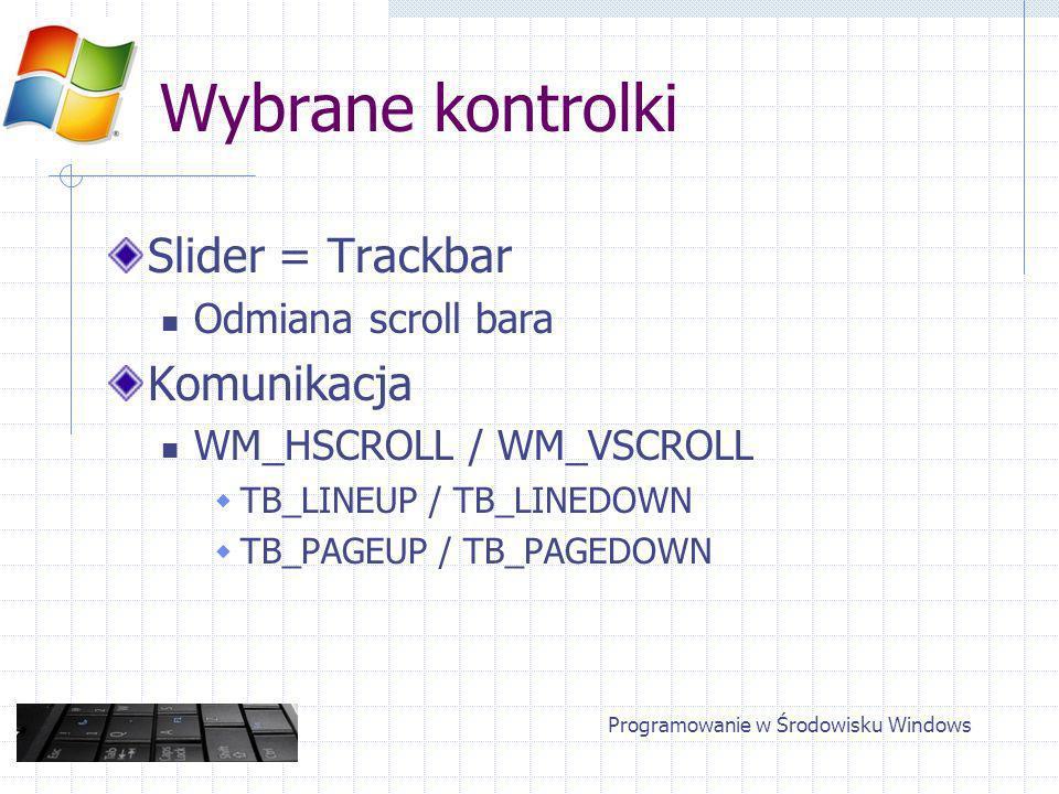 Wybrane kontrolki Slider = Trackbar Odmiana scroll bara Komunikacja WM_HSCROLL / WM_VSCROLL TB_LINEUP / TB_LINEDOWN TB_PAGEUP / TB_PAGEDOWN Programowanie w Środowisku Windows