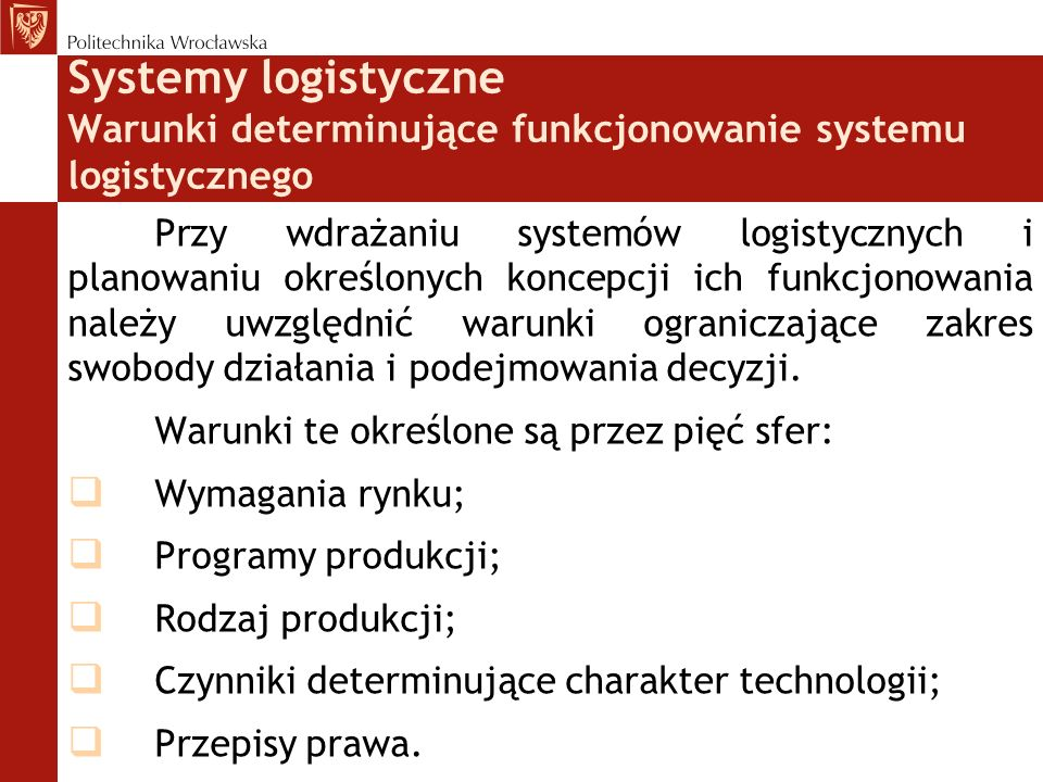 Systemy logistyczne Warunki determinujące funkcjonowanie systemu logistycznego Przy wdrażaniu systemów logistycznych i planowaniu określonych koncepcji ich funkcjonowania należy uwzględnić warunki ograniczające zakres swobody działania i podejmowania decyzji.