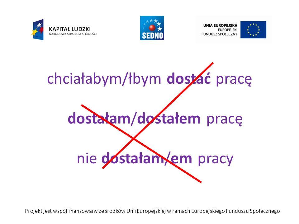 chciałabym/łbym dostać pracę dostałam/dostałem pracę nie dostałam/em pracy Projekt jest współfinansowany ze środków Unii Europejskiej w ramach Europejskiego Funduszu Społecznego