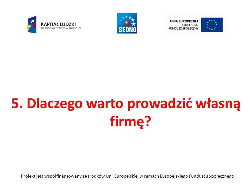 5. Dlaczego warto prowadzić własną firmę? Projekt jest współfinansowany ze środków Unii Europejskiej w ramach Europejskiego Funduszu Społecznego