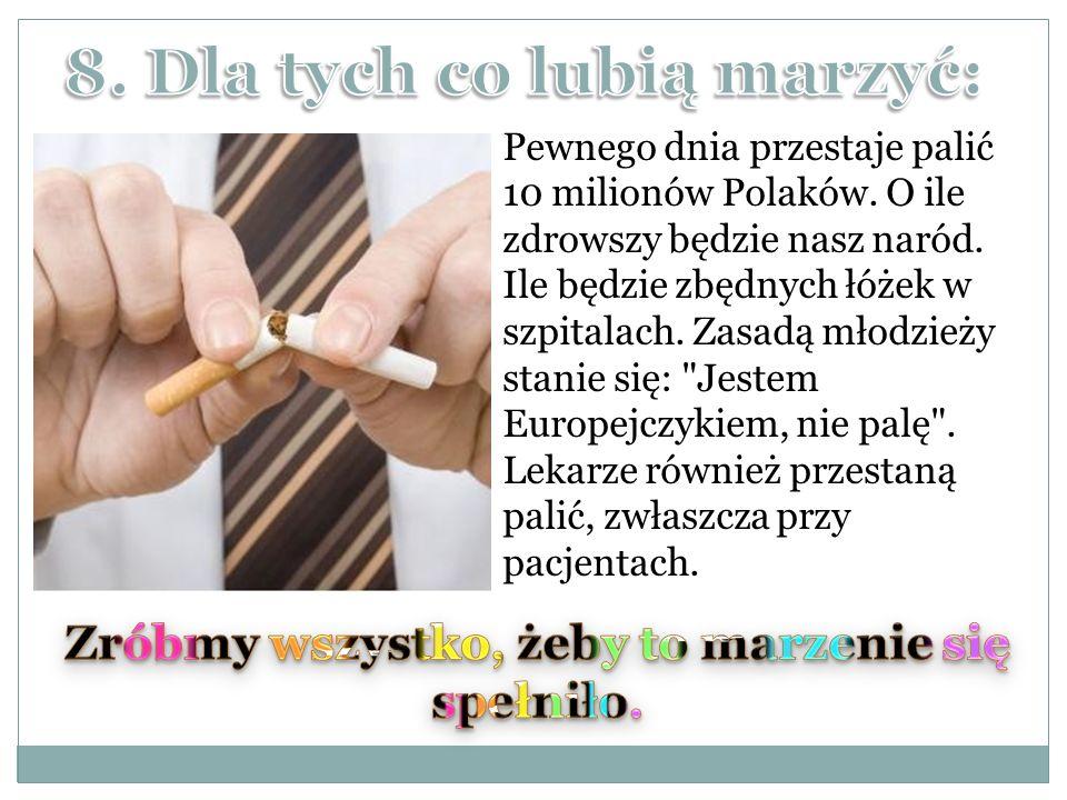 Pewnego dnia przestaje palić 10 milionów Polaków. O ile zdrowszy będzie nasz naród. Ile będzie zbędnych łóżek w szpitalach. Zasadą młodzieży stanie si