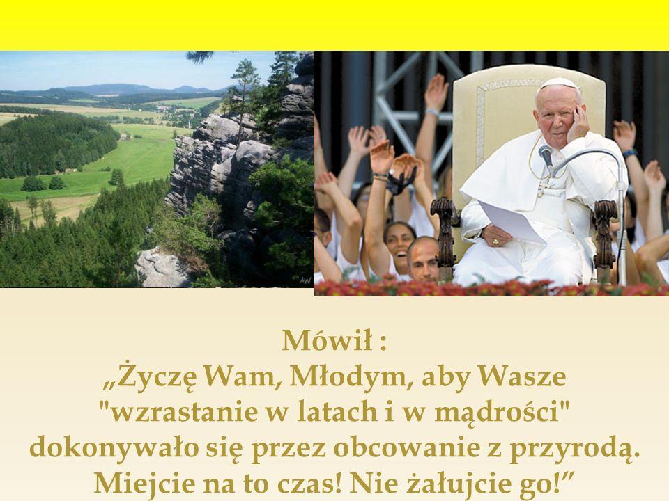 Mówił : Życzę Wam, Młodym, aby Wasze wzrastanie w latach i w mądrości dokonywało się przez obcowanie z przyrodą.