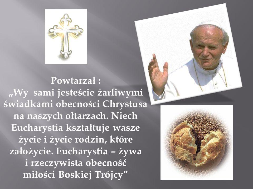 Powtarzał : Wy sami jesteście żarliwymi świadkami obecności Chrystusa na naszych ołtarzach.