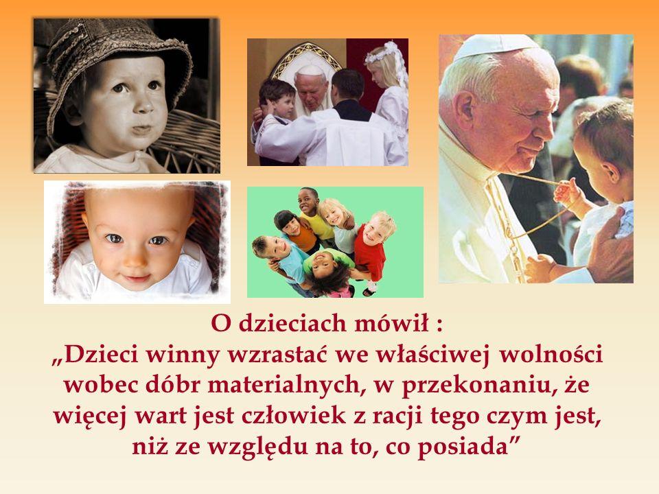 O dzieciach mówił : Dzieci winny wzrastać we właściwej wolności wobec dóbr materialnych, w przekonaniu, że więcej wart jest człowiek z racji tego czym jest, niż ze względu na to, co posiada