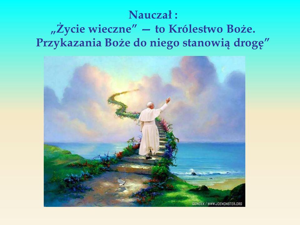 Nauczał : Życie wieczne to Królestwo Boże. Przykazania Boże do niego stanowią drogę