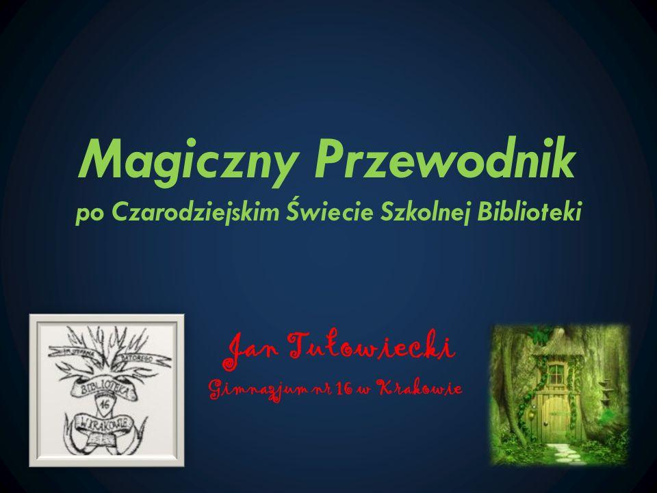 Magiczny Przewodnik po Czarodziejskim Świecie Szkolnej Biblioteki Jan Tułowiecki Gimnazjum nr 16 w Krakowie