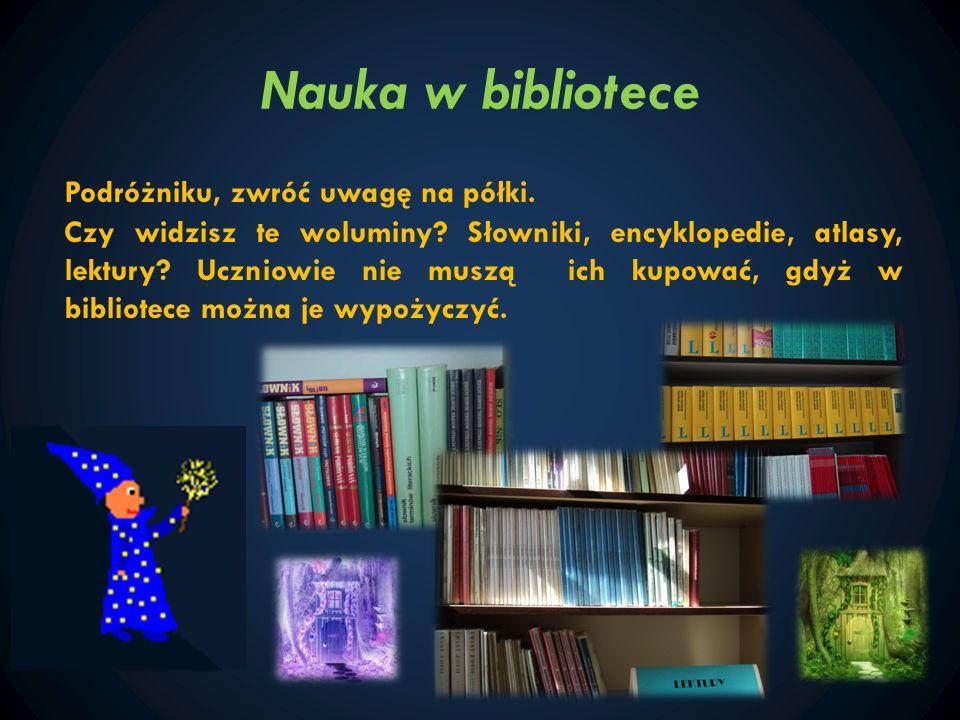 Nauka w bibliotece Podróżniku, zwróć uwagę na półki. Czy widzisz te woluminy? Słowniki, encyklopedie, atlasy, lektury? Uczniowie nie muszą ich kupować