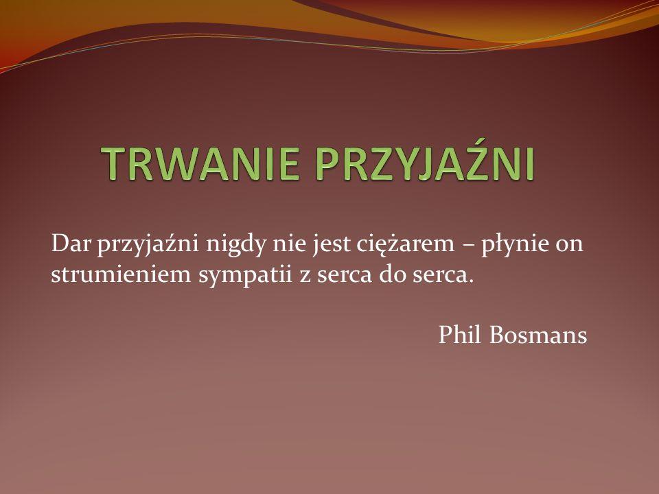 Dar przyjaźni nigdy nie jest ciężarem – płynie on strumieniem sympatii z serca do serca. Phil Bosmans