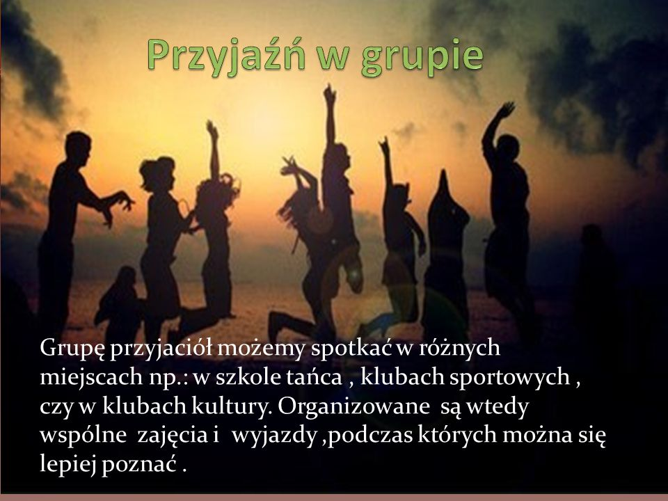 Grupę przyjaciół możemy spotkać w różnych miejscach np.: w szkole tańca, klubach sportowych, czy w klubach kultury.
