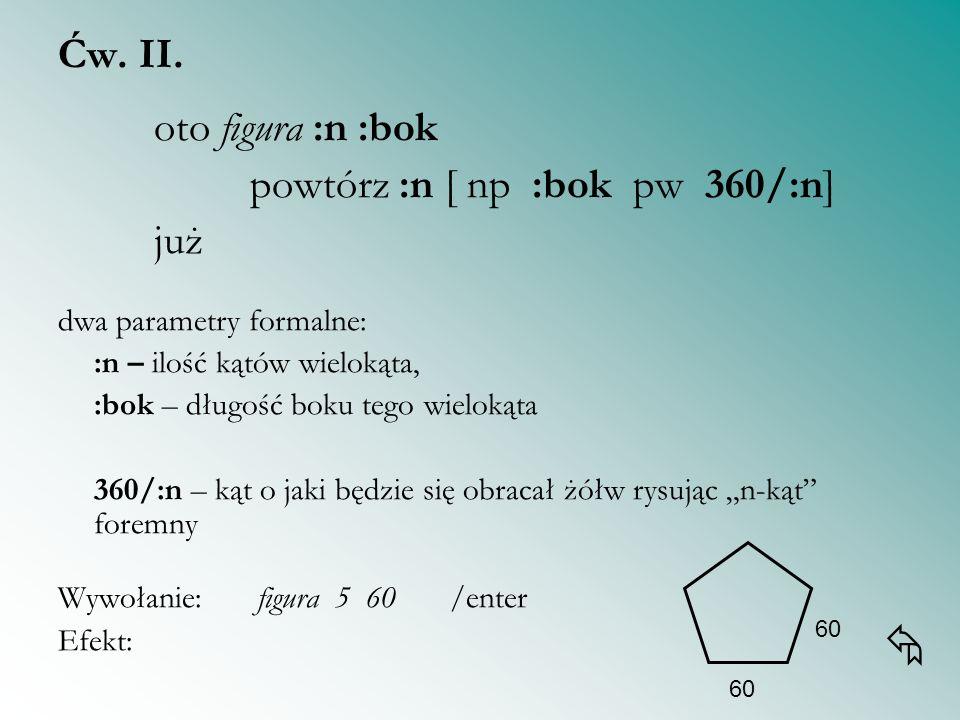 Ćw. II. oto figura :n :bok powtórz :n [ np :bok pw 360/:n] już dwa parametry formalne: :n – ilość kątów wielokąta, :bok – długość boku tego wielokąta