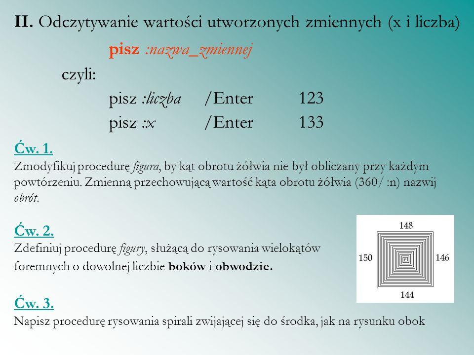 II. Odczytywanie wartości utworzonych zmiennych (x i liczba) pisz :nazwa_zmiennej czyli: pisz :liczba /Enter 123 pisz :x/Enter133 Ćw. 1. Zmodyfikuj pr