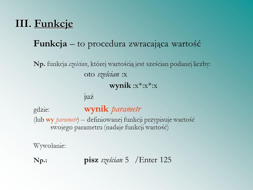 III. Funkcje Funkcja – to procedura zwracająca wartość Np. funkcja sześcian, której wartością jest sześcian podanej liczby: oto sześcian :x wynik :x*: