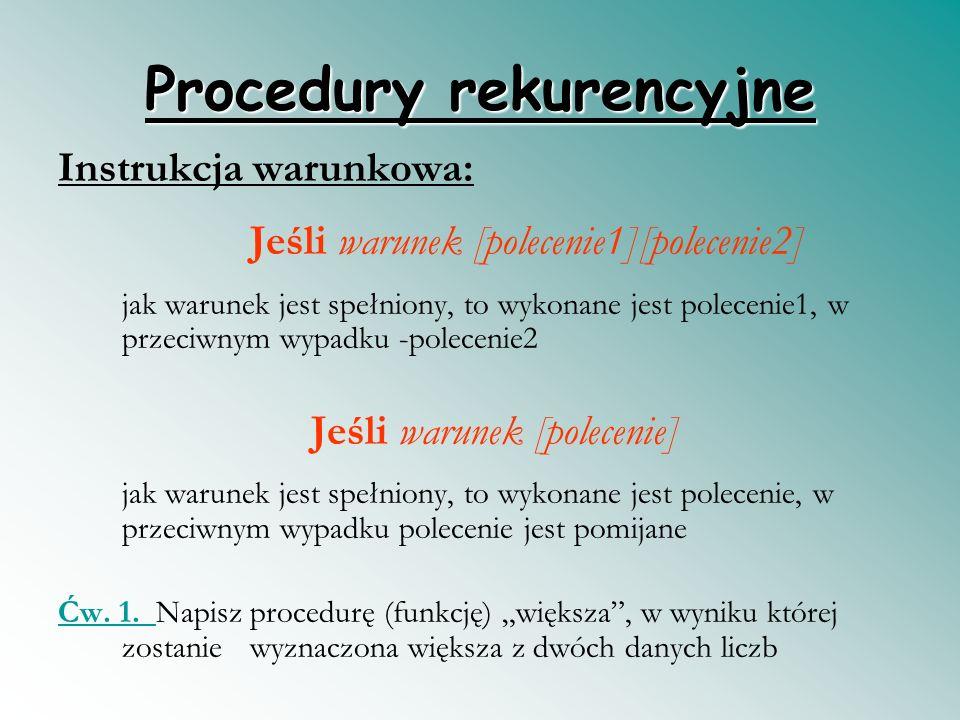 Procedury rekurencyjne Instrukcja warunkowa: Jeśli warunek [polecenie1][polecenie2] jak warunek jest spełniony, to wykonane jest polecenie1, w przeciwnym wypadku -polecenie2 Jeśli warunek [polecenie] jak warunek jest spełniony, to wykonane jest polecenie, w przeciwnym wypadku polecenie jest pomijane Ćw.