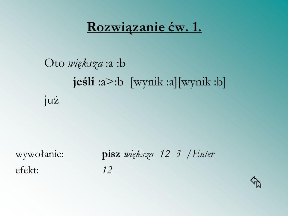 Rozwiązanie ćw. 1. Oto większa :a :b jeśli :a>:b [wynik :a][wynik :b] już wywołanie: pisz większa 12 3 /Enter efekt:12