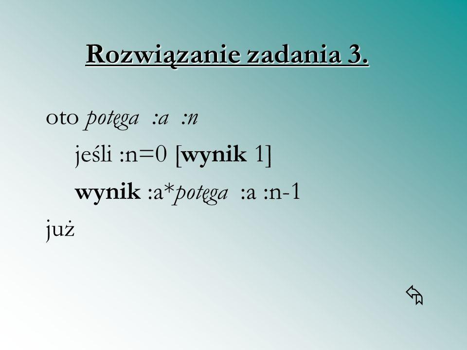 oto potęga :a :n jeśli :n=0 [wynik 1] wynik :a*potęga :a :n-1 już Rozwiązanie zadania 3.