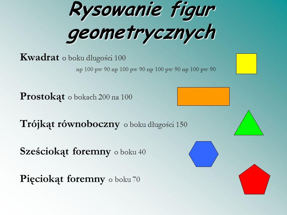 Rysowanie figur geometrycznych Kwadrat o boku długości 100 np 100 pw 90 np 100 pw 90 Prostokąt o bokach 200 na 100 Trójkąt równoboczny o boku długości 150 Sześciokąt foremny o boku 40 Pięciokąt foremny o boku 70