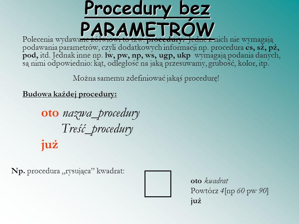Procedury bez PARAMETRÓW Polecenia wydawane żółwiowi to tzw. procedury. Jedne z nich nie wymagają podawania parametrów, czyli dodatkowych informacji n