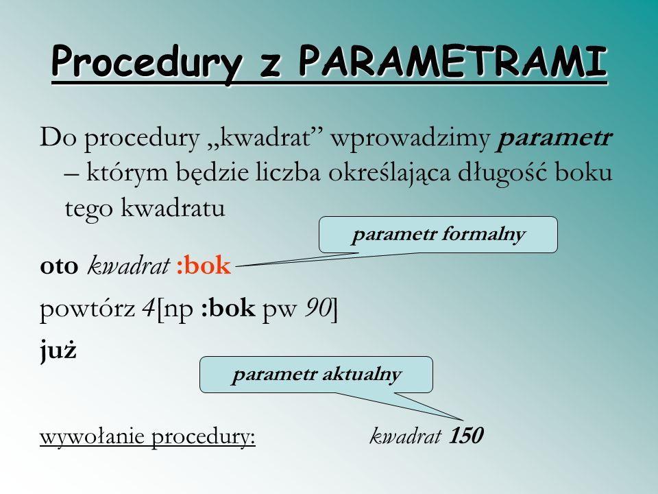 Procedury z PARAMETRAMI Do procedury kwadrat wprowadzimy parametr – którym będzie liczba określająca długość boku tego kwadratu oto kwadrat :bok powtórz 4[np :bok pw 90] już wywołanie procedury: kwadrat 150 parametr formalny parametr aktualny