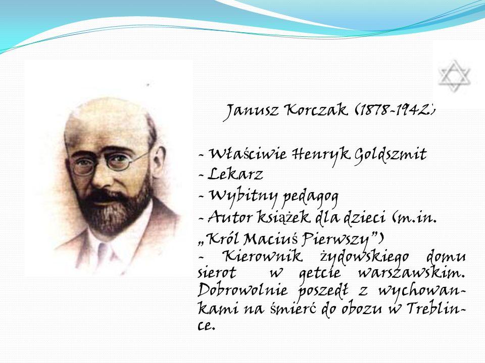 Janusz Korczak (1878-1942) - Wła ś ciwie Henryk Goldszmit - Lekarz - Wybitny pedagog - Autor ksi ąż ek dla dzieci (m.in. Król Maciu ś Pierwszy) - Kier