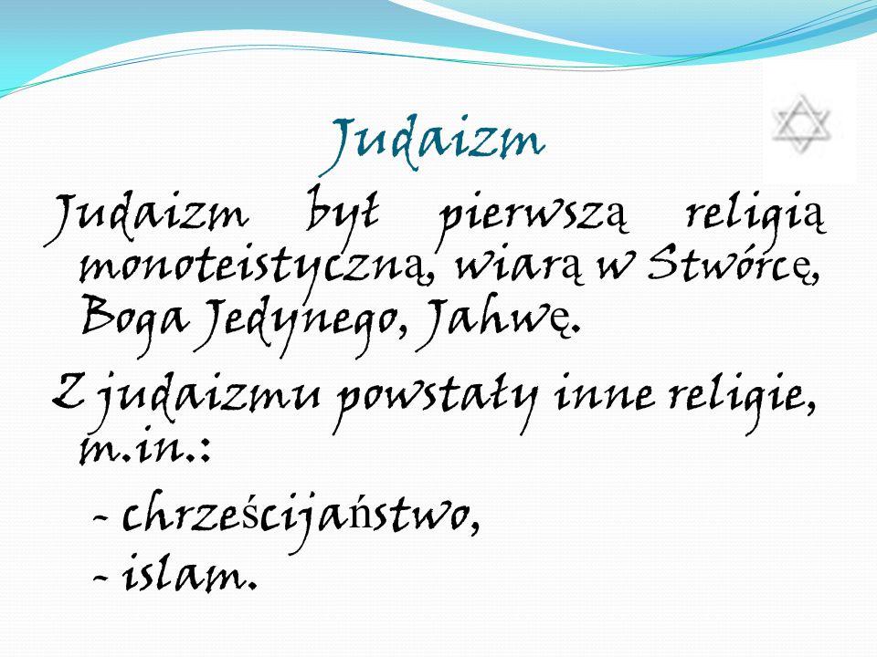 Judaizm Judaizm był pierwsz ą religi ą monoteistyczn ą, wiar ą w S twórc ę, Boga Jedynego, Jahw ę. Z judaizmu powstały inne religie, m.in.: - chrze ś