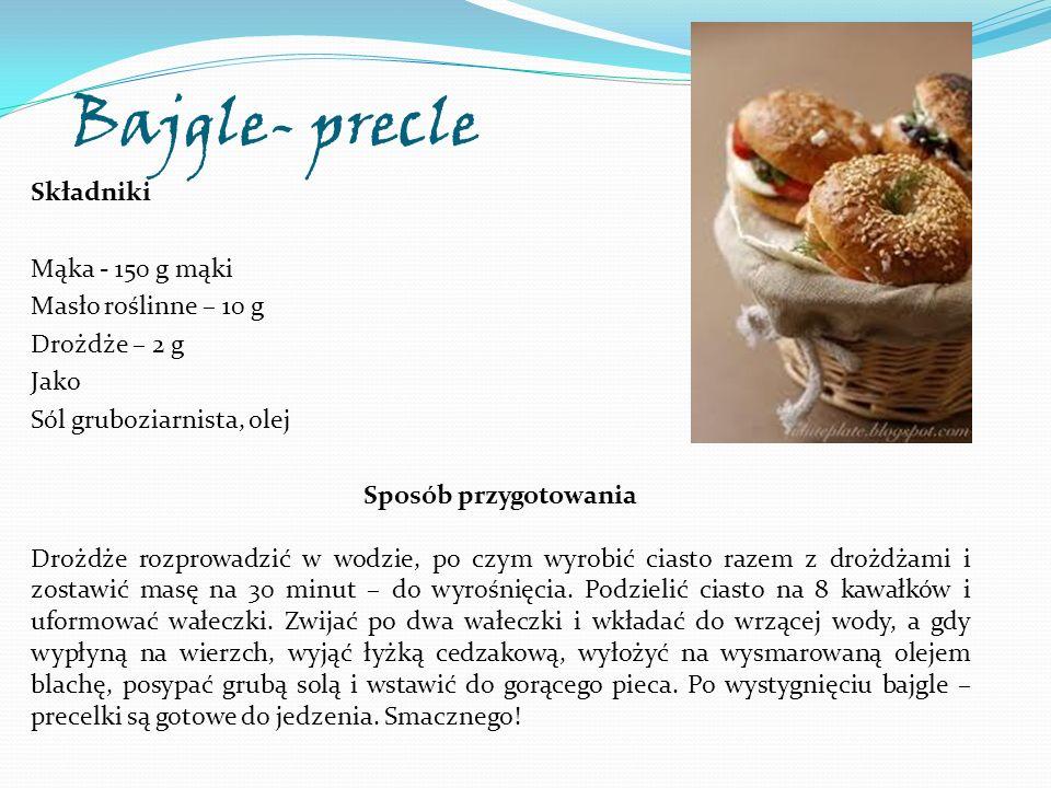 Bajgle- precle Składniki Mąka - 150 g mąki Masło roślinne – 10 g Drożdże – 2 g Jako Sól gruboziarnista, olej Sposób przygotowania Drożdże rozprowadzić