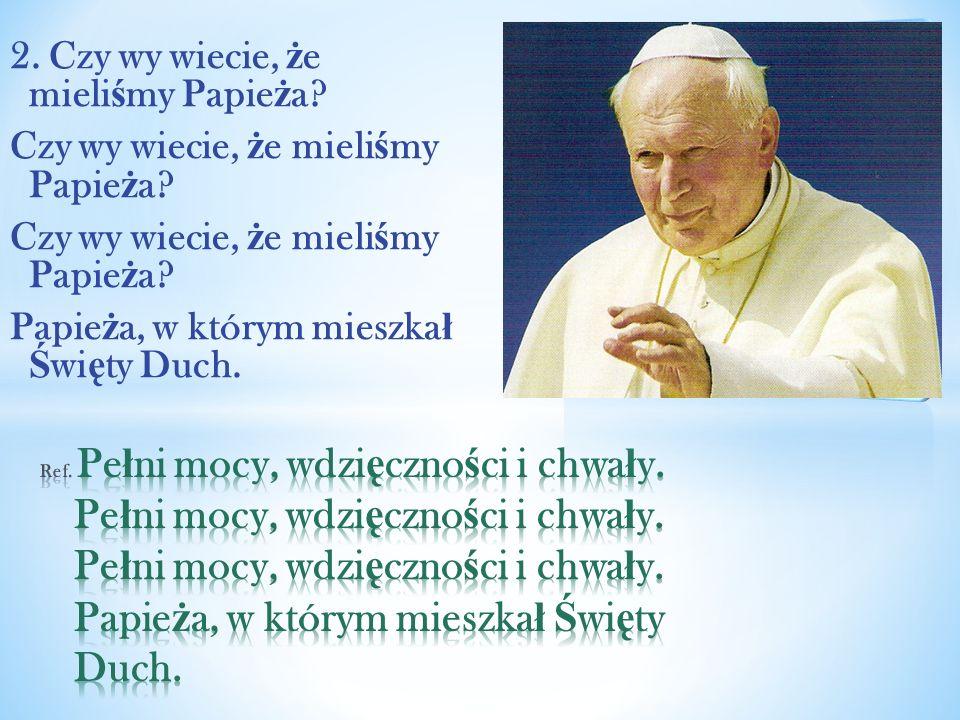 2. Czy wy wiecie, ż e mieli ś my Papie ż a? Czy wy wiecie, ż e mieli ś my Papie ż a? Papie ż a, w którym mieszka ł Ś wi ę ty Duch.