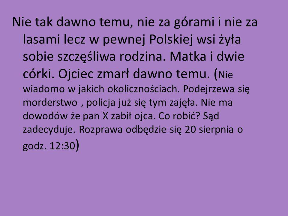 Nie tak dawno temu, nie za górami i nie za lasami lecz w pewnej Polskiej wsi żyła sobie szczęśliwa rodzina. Matka i dwie córki. Ojciec zmarł dawno tem