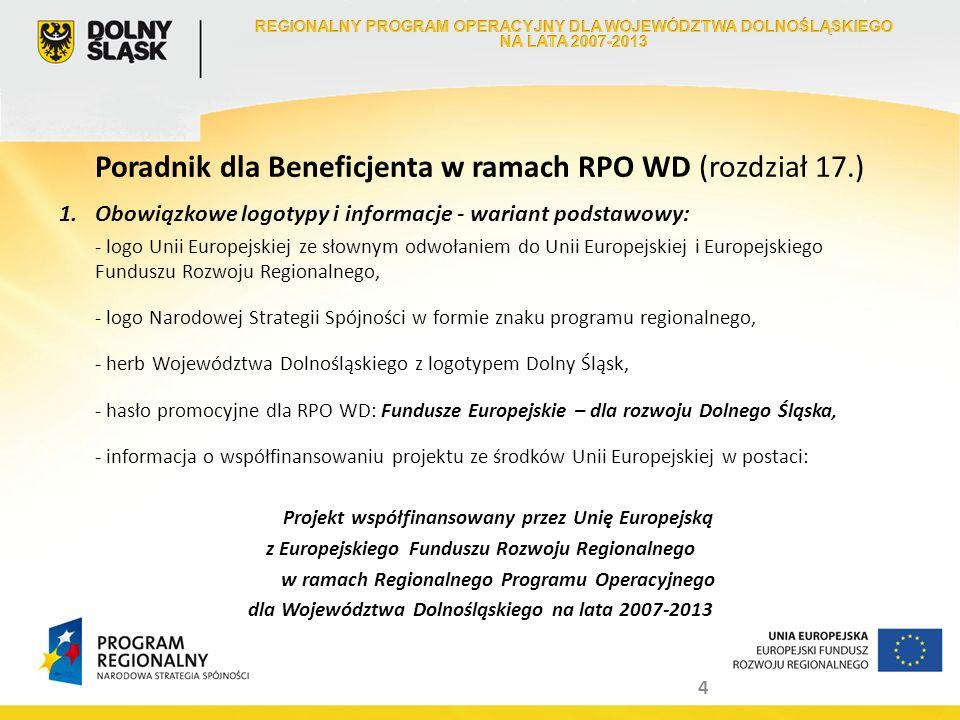 4 Poradnik dla Beneficjenta w ramach RPO WD (rozdział 17.) 1.Obowiązkowe logotypy i informacje - wariant podstawowy: - logo Unii Europejskiej ze słown