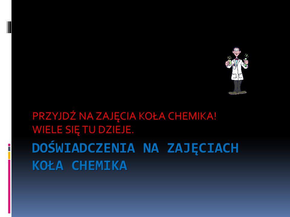 DOŚWIADCZENIA NA ZAJĘCIACH KOŁA CHEMIKA PRZYJDŹ NA ZAJĘCIA KOŁA CHEMIKA! WIELE SIĘ TU DZIEJE.