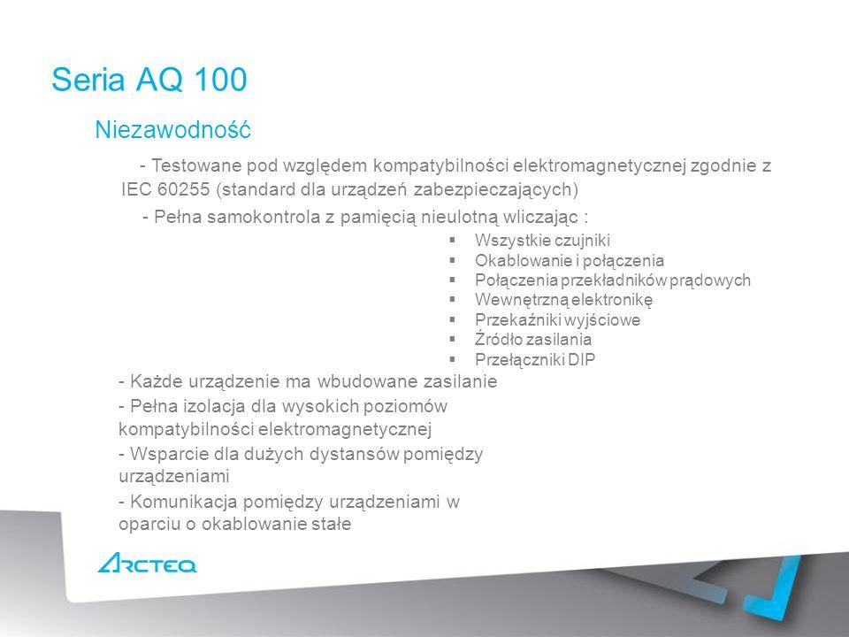 Niezawodność - Testowane pod względem kompatybilności elektromagnetycznej zgodnie z IEC 60255 (standard dla urządzeń zabezpieczających) - Pełna samokontrola z pamięcią nieulotną wliczając : Seria AQ 100 Wszystkie czujniki Okablowanie i połączenia Połączenia przekładników prądowych Wewnętrzną elektronikę Przekaźniki wyjściowe Źródło zasilania Przełączniki DIP - Każde urządzenie ma wbudowane zasilanie - Pełna izolacja dla wysokich poziomów kompatybilności elektromagnetycznej - Wsparcie dla dużych dystansów pomiędzy urządzeniami - Komunikacja pomiędzy urządzeniami w oparciu o okablowanie stałe