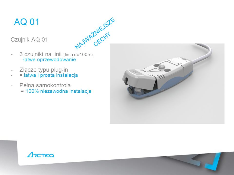 AQ 01 Czujnik AQ 01 -3 czujniki na linii (linia do100m) = łatwe oprzewodowanie -Złącze typu plug-in -= łatwa i prosta instalacja -Pełna samokontrola = 100% niezawodna instalacja NAJWAŻNIEJSZE CECHY