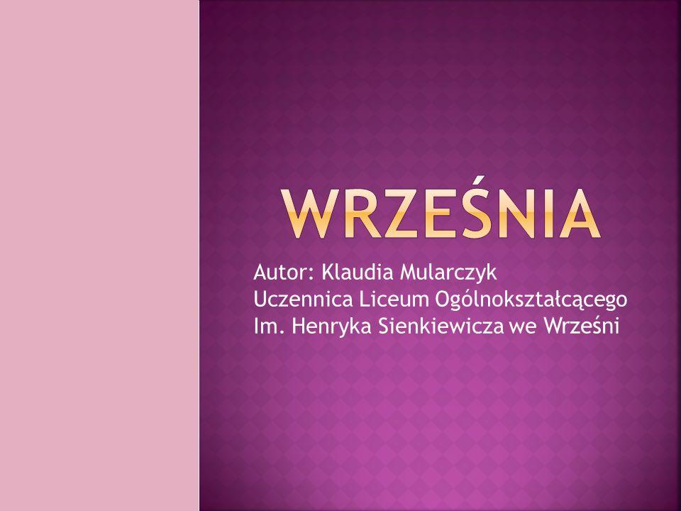 Autor: Klaudia Mularczyk Uczennica Liceum Ogólnokształcącego Im. Henryka Sienkiewicza we Wrześni
